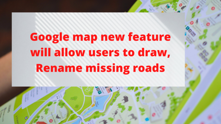 Google map new feature will allow users to draw, Rename missing roads